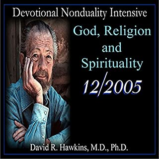 Devotional Nonduality Intensive: God, Religion, and Spirituality                   By:                                                                                                                                 David R. Hawkins M.D.                               Narrated by:                                                                                                                                 David R. Hawkins                      Length: 5 hrs and 3 mins     22 ratings     Overall 5.0