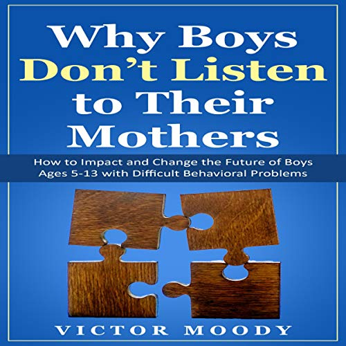 Why Boys Don't Listen to Their Mothers: How to Impact and Change the Future of Boys Ages 5-13 with Difficult Behavioral Problems cover art