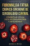 Combate la Fibromialgia, la Fatiga Crónica y el Síndrome de Sensibilidad Central SSC: Dieta antiinflamatoria y antioxidante, contiene menús para 3 semanas.