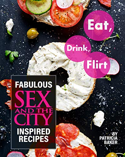 Eat, Drink, Flirt: Fabulous Sex and the City Inspired Recipes (English Edition)