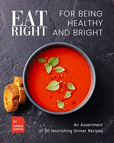 Eat Right for Being Healthy and Bright: An Assortment of 50 Nourishing Dinner Recipes