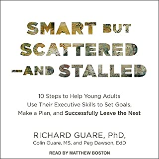 Smart but Scattered - and Stalled     10 Steps to Help Young Adults Use Their Executive Skills to Set Goals, Make a Plan, and Successfully Leave the Nest              Written by:                                                                                                                                 Richard Guare PhD,                                                                                        Colin Guare,                                                                                        Peg Dawson EdD                               Narrated by:                                                                                                                                 Matthew Boston                      Length: 10 hrs and 2 mins     Not rated yet     Overall 0.0