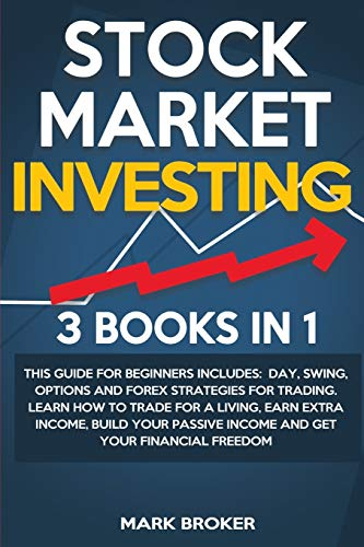 STOCK MARKET INVESTING: 3 BOOKS IN 1: This guide for beginners includes: Day, Swing, Options and Forex strategies for Trading. Learn how to trade for ... passive income and get your financial freedom