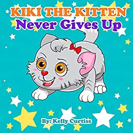 Kiki the Kitten Never Gives Up: funny stories for kids with morals (reader books for kids 3-5) by [Kelly  Curtiss]