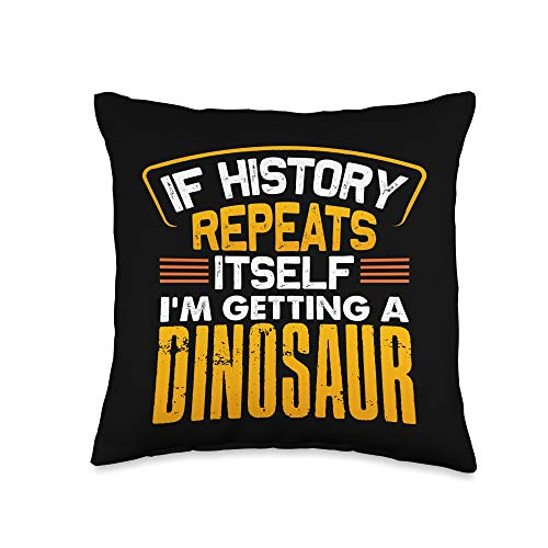I'm Getting A Dinosaur Funny Dino Lover Gift If History Repeats Itself I'm Getting A Dinosaur Funny Dino Throw Pillow, 16x16, Multicolor