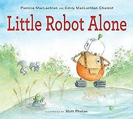 Little Robot Alone by [Patricia MacLachlan, Emily MacLachlan Charest, Matt Phelan]