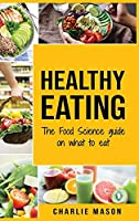 Healthy Eating: The Food Science Guide on What To Eat Healthy Eating Guide (food science food science and nutrition: The Food Science Guide on What To Eat Healthy Eating Guide (food science food science and nutrition)