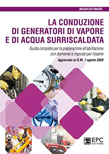 La conduzione di generatori di vapore e di acqua surriscaldata. Guida completa per la preparazione all'abilitazione con domande e risposte per l'esame. Aggiornato al D.M. 7 agosto 2020