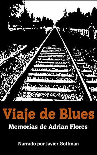 """VIAJE DE BLUES"",: MEMORIAS DE ADRIAN FLORES. NARRADO POR JAVIER GOFFMAN (Spanish Edition)"