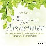 Die magische Welt von Alzheimer: 30 Tipps, die das Leben mit Demenzkranken leichter und erfüllter machen