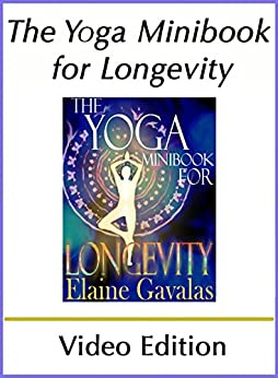 The Yoga Minibook for Longevity (Video Edition): The Complete Yoga Anti-Aging Guide (The Yoga Minibook Series) by [Elaine Gavalas]