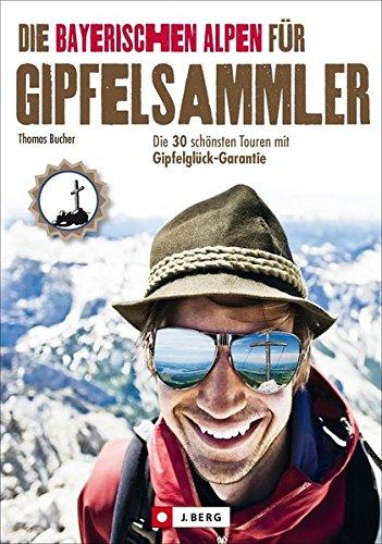 Preisvergleich Produktbild Die Bayerischen Alpen für Gipfelsammler: Die 30 schönsten Touren mit Gipfelglück-Garantie