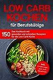 Low Carb Kochen für Berufstätige: Das Kochbuch mit 150 gesunden und schnellen Rezepten für die Low Carb Küche inklusive Ernährungsplan zum Abnehmen (Kochbuch für Berufstätige)