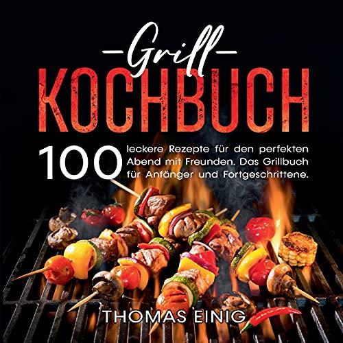 Grill Kochbuch: 100 leckere Rezepte für den perfekten Abend mit Freunden. Das Grillbuch für Anfänger und Fortgeschrittene.