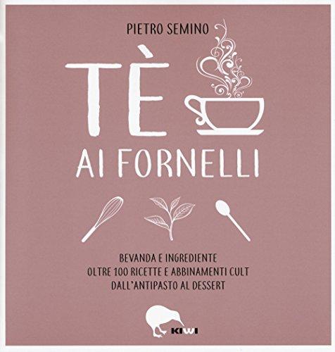 Tè ai fornelli. Bevanda e ingrediente oltre 100 ricette e abbinamenti cult dall'antipasto al dessert