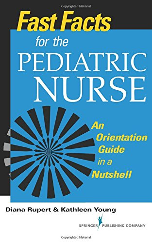 Fast Facts for the Pediatric Nurse: An Orientation Guide in a Nutshell (Fast Facts (Springer)) (Volume 1)