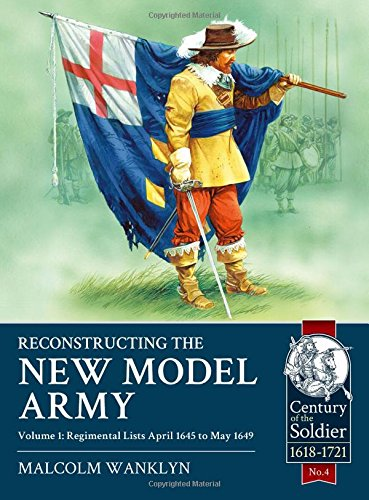 Reconstructing the New Model Army Volume 1: Regimental Lists April 1645 to May 1649 (Century of the Soldier 1618-1721, Band 4)