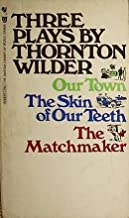 Three Plays By Thornton Wilder- Our Town, the Skin of Our Teeth & the Matchmaker