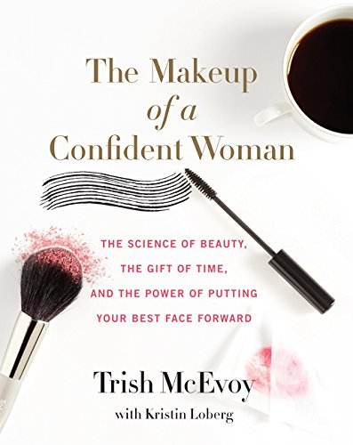 The Makeup of a Confident Woman: The Science of Beauty, the Gift of Time, and the Power of Putting Y