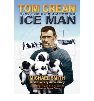 [(Tom Crean - Ice Man: The Adventures of an Irish Antarctic Hero)] [ By (author) Michael Smith, By (author) Annie Brady ] [April, 2006]
