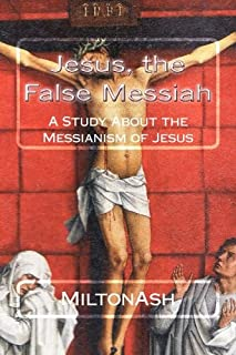 Jesus, the False Messiah: A Study About the Messianism of Jesus