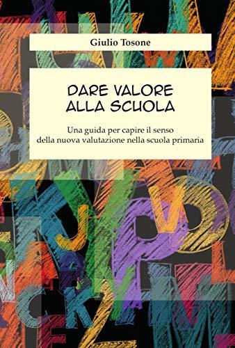 Dare valore alla scuola: Una guida per capire il senso della nuova valutazione nella scuola primaria (Italian Edition)