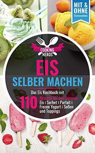Eis selber machen: Das Eis Kochbuch mit 110 Rezepte für den Sommer Eis│Sorbet│Parfait│Frozen Yogurt│Soßen und Toppings Mit und Ohne Eismaschine (Eis selber machen Kochbuch 1)