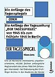 Die Anfänge des Tagesspiegels ODER Die Anfänge der Tageszeitung 'DER TAGESSPIEGEL' von 1945 bis zum Frühjahr 1946 in Berlin: Eine an Recherche interessierte, ... in der Akademie der Künste