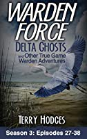 Warden Force: Delta Ghosts and Other True Game Warden Adventures: Episodes 27-38