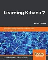 Learning Kibana 7: Build powerful Elastic dashboards with Kibana's data visualization capabilities, 2nd Edition
