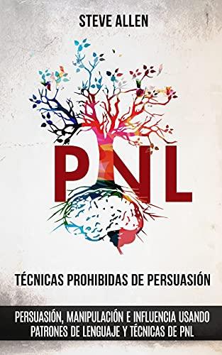 Técnicas prohibidas de Persuasión, manipulación e influencia usando patrones de lenguaje y técnicas de PNL (2a Edición): Cómo persuadir, influenciar y ... (Indispensables de comunicación y persuasión)
