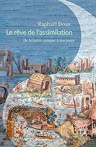 Le Rêve de l'assimilation : De la Grèce antique à nos jours par Raphael Doan