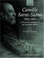 Camille Saint-Saens 1835-1921: A Thematic Catalogue of His Complete Works : The Instrumental Works