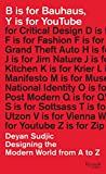 B Is for Bauhaus, Y Is for Youtube: Designing the Modern World from A to Z...