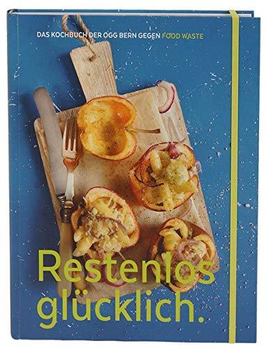 Restenlos glücklich.: Das Kochbuch der OGG Bern gegen Food Waste