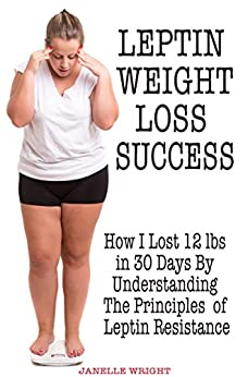 Leptin Weight Loss Success: How I Lost 12 lbs in 30 Days By Understanding The Principles of Leptin Resistance by [Janelle Wright]