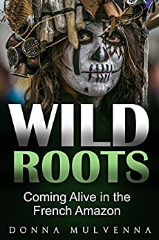 WILD ROOTS: Coming Alive in the French Amazon by [Donna Mulvenna]