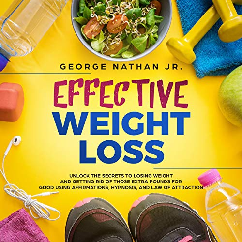 Effective Weight Loss: Unlock the Secrets to Losing Weight and Getting Rid  of Those Extra Pounds for Good Using Affirmations, Hypnosis, and Law of