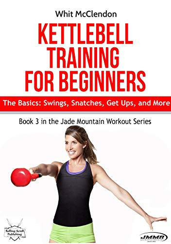 Kettlebell Training for Beginners: The Basics: Swings, Snatches, Get Ups, and More (Jade Mountain Wo