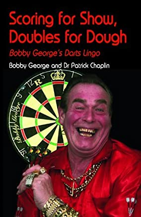 Scoring for Show, Doubles for Dough: Bobby George's Darts Lingo: Written by Bobby George, 2011 Edition, Publisher: Apex Publishing Ltd, Essex [Hardcover]