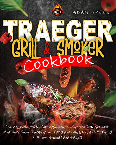 Traeger Grill and Smoker Cookbook: the complete guide for beginners to using the Traeger Grill. Find Here Some Inexpensive, Easy and Quick Recipes to Enjoy with Your friends and family