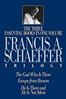 The Francis A. Schaeffer Trilogy: The 3 Essential Books in 1 Volume/The God Who Is There/Escape from Reason/He Is There and He Is Not Silent