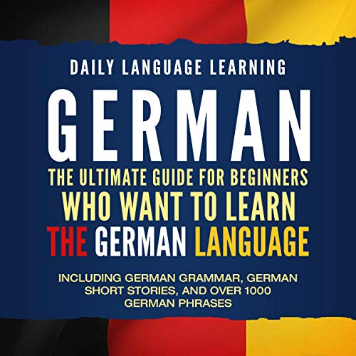 German: The Ultimate Guide for Beginners Who Want to Learn the German Language, Including German Grammar, German Short Stories, and Over 1000 German Phrases
