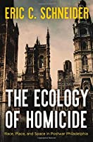 The Ecology of Homicide: Race, Place, and Space in Postwar Philadelphia