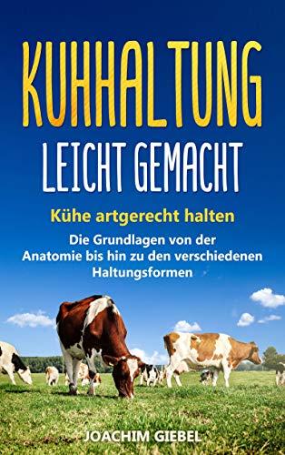 Kuhhaltung leicht gemacht: Kühe artgerecht halten - Die Grundlagen von der Anatomie bis hin zu den verschiedenen Haltungsformen