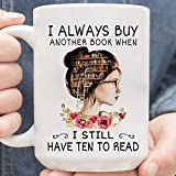 I Always Buy Another Book When I Still Have Ten To Read Gift, Reading Book Nerd, Bookish Readers, Bookshelf Library, Best Gift For For Reading Addict, Bookworm, Bookaholic Mug 11oz 15oz White Mug