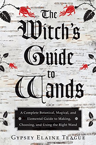 The Witch's Guide to Wands: A Complete Botanical, Magical, and Elemental Guide to Making, Choosing, and Using the Right Wand