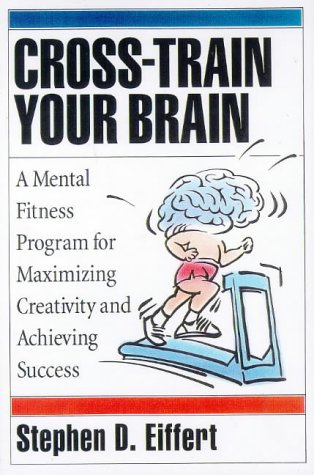 Cross-Train Your Brain: A Mental Fitness Program for Maximizing Creativity and Achieving Success