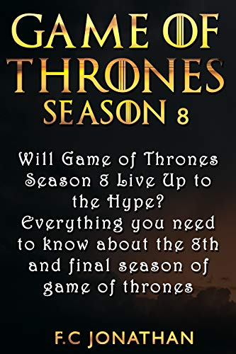 GAME OF THRONES SEASON 8: Will Game of Thrones Season 8 Live Up to the Hype? - Everything you need to know about the 8th and final season of game of thrones (English Edition)