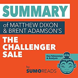 Summary of Mathew Dixon and Brent Adamson's The Challenger Sale                   By:                                                                                                                                 Sumoreads                               Narrated by:                                                                                                                                 Michael London Anglado                      Length: 27 mins     4 ratings     Overall 3.8